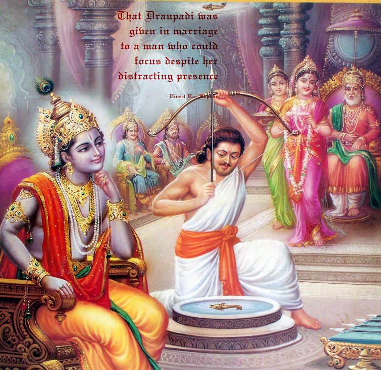 That Draupadi was given in marriage to a man who could focus despite her distracting presence