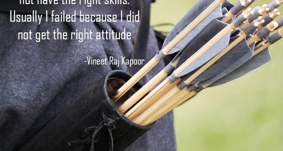 Rarely I failed because I did not have the Right Skills. Usually I failed because I did not get the Right Attitude. - Vineet Raj Kapoor